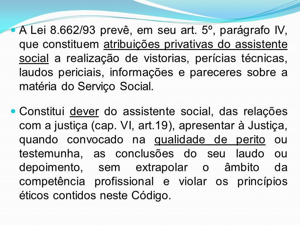 A Lei 8.662/93 prevê, em seu art. 5º, parágrafo IV, que constituem atribuições privativas do assistente social a realização de vistorias, perícias técnicas, laudos periciais, informações e pareceres sobre a matéria do Serviço Social.
