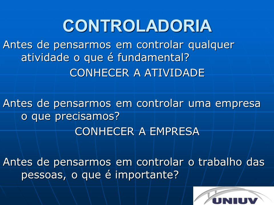 CONTROLADORIA Antes de pensarmos em controlar qualquer atividade o que é fundamental CONHECER A ATIVIDADE.