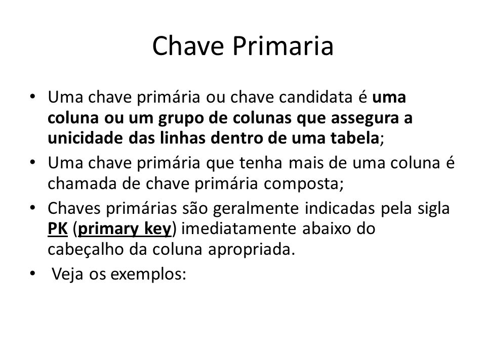 Chave Primaria Uma chave primária ou chave candidata é uma coluna ou um grupo de colunas que assegura a unicidade das linhas dentro de uma tabela;