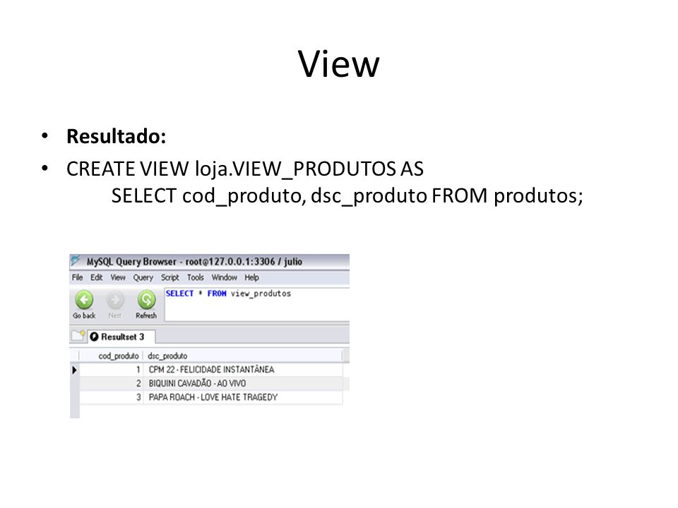 View Resultado: CREATE VIEW loja.VIEW_PRODUTOS AS SELECT cod_produto, dsc_produto FROM produtos;