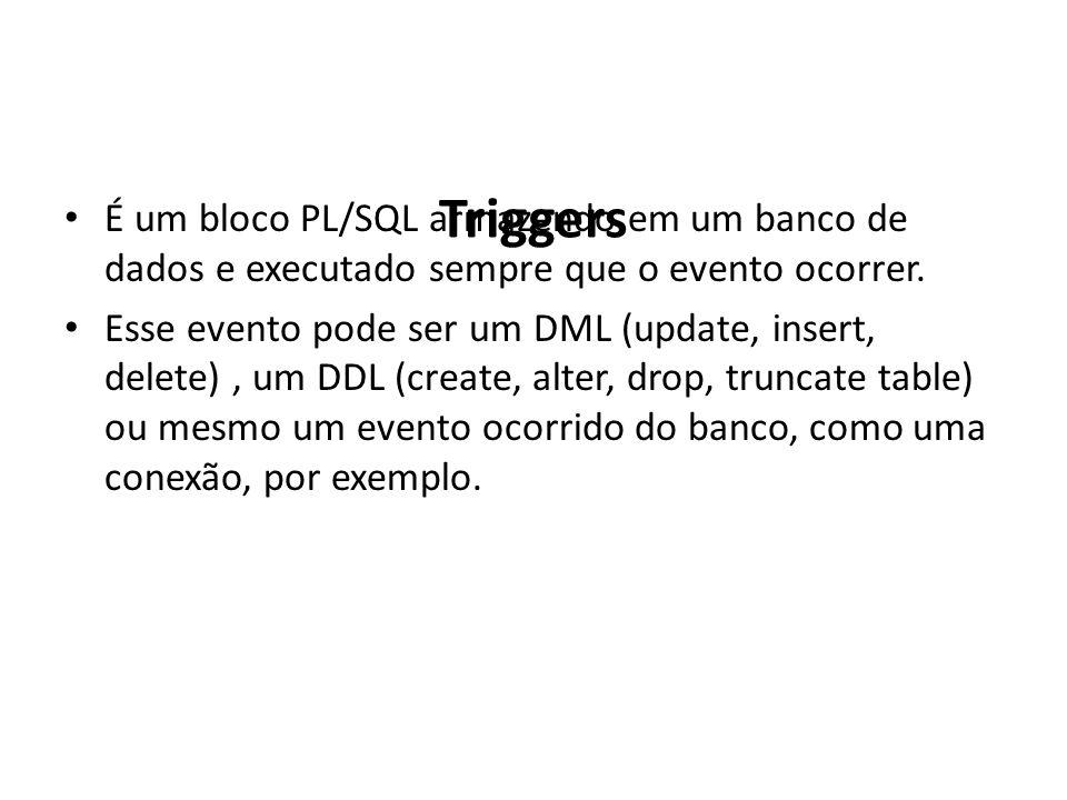 Triggers É um bloco PL/SQL armazendo em um banco de dados e executado sempre que o evento ocorrer.