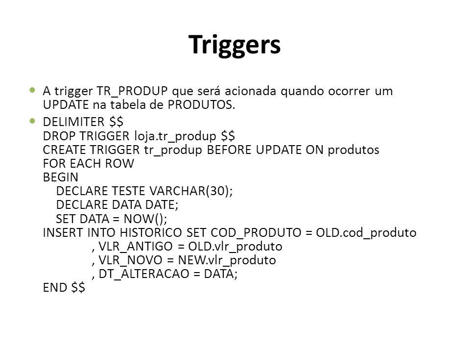 Triggers A trigger TR_PRODUP que será acionada quando ocorrer um UPDATE na tabela de PRODUTOS.