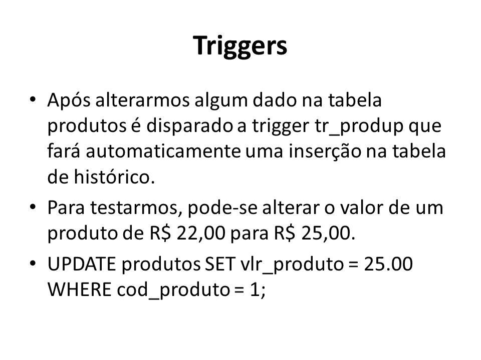 Triggers Após alterarmos algum dado na tabela produtos é disparado a trigger tr_produp que fará automaticamente uma inserção na tabela de histórico.
