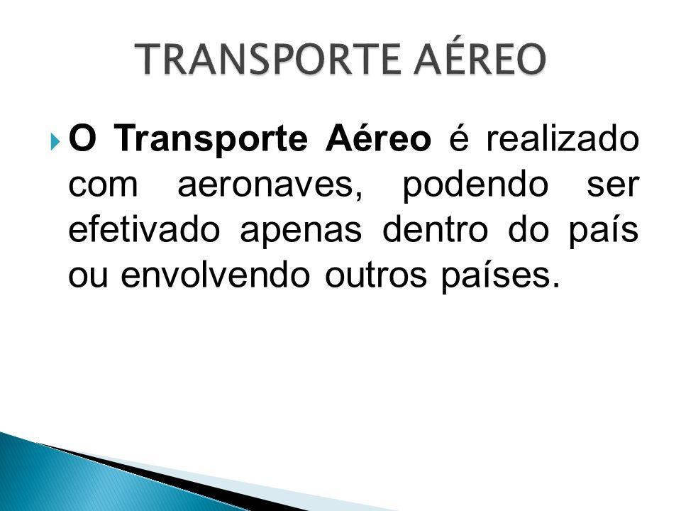 TRANSPORTE AÉREO O Transporte Aéreo é realizado com aeronaves, podendo ser efetivado apenas dentro do país ou envolvendo outros países.
