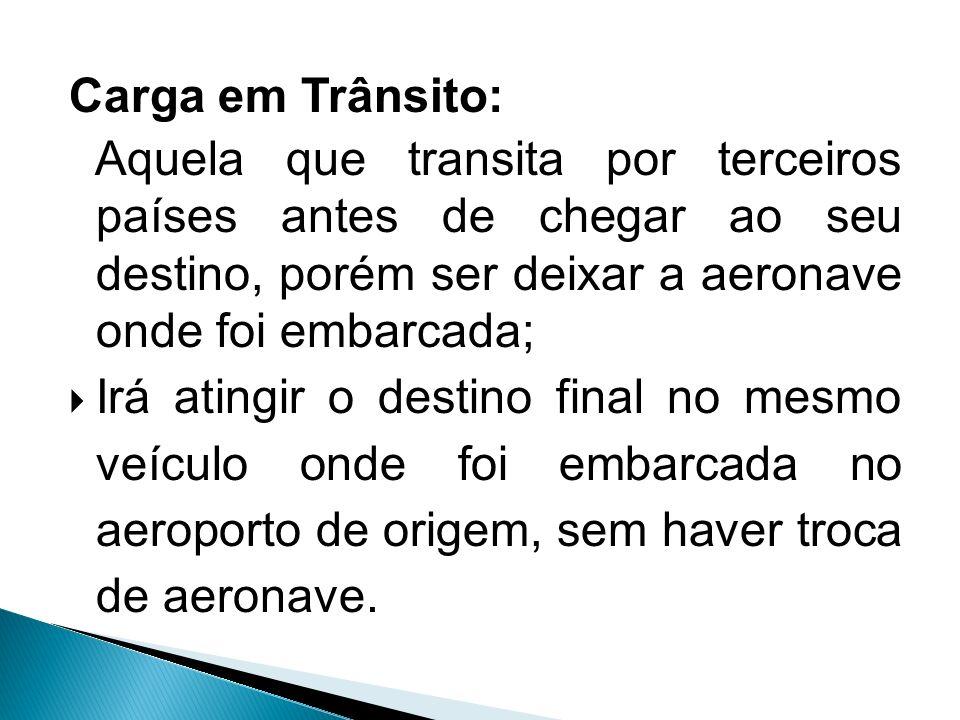 Carga em Trânsito: Aquela que transita por terceiros países antes de chegar ao seu destino, porém ser deixar a aeronave onde foi embarcada;