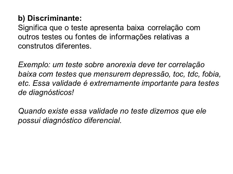 b) Discriminante:Significa que o teste apresenta baixa correlação com outros testes ou fontes de informações relativas a construtos diferentes.