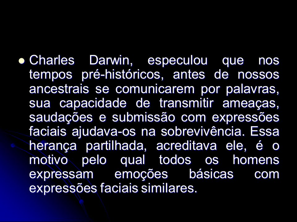 Charles Darwin, especulou que nos tempos pré-históricos, antes de nossos ancestrais se comunicarem por palavras, sua capacidade de transmitir ameaças, saudações e submissão com expressões faciais ajudava-os na sobrevivência.