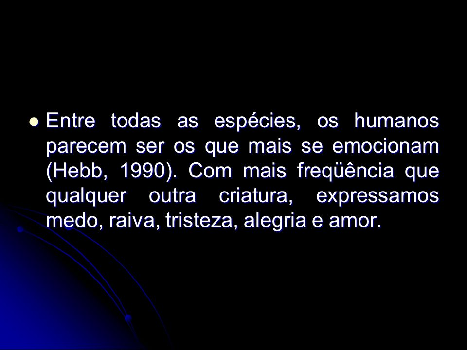 Entre todas as espécies, os humanos parecem ser os que mais se emocionam (Hebb, 1990).