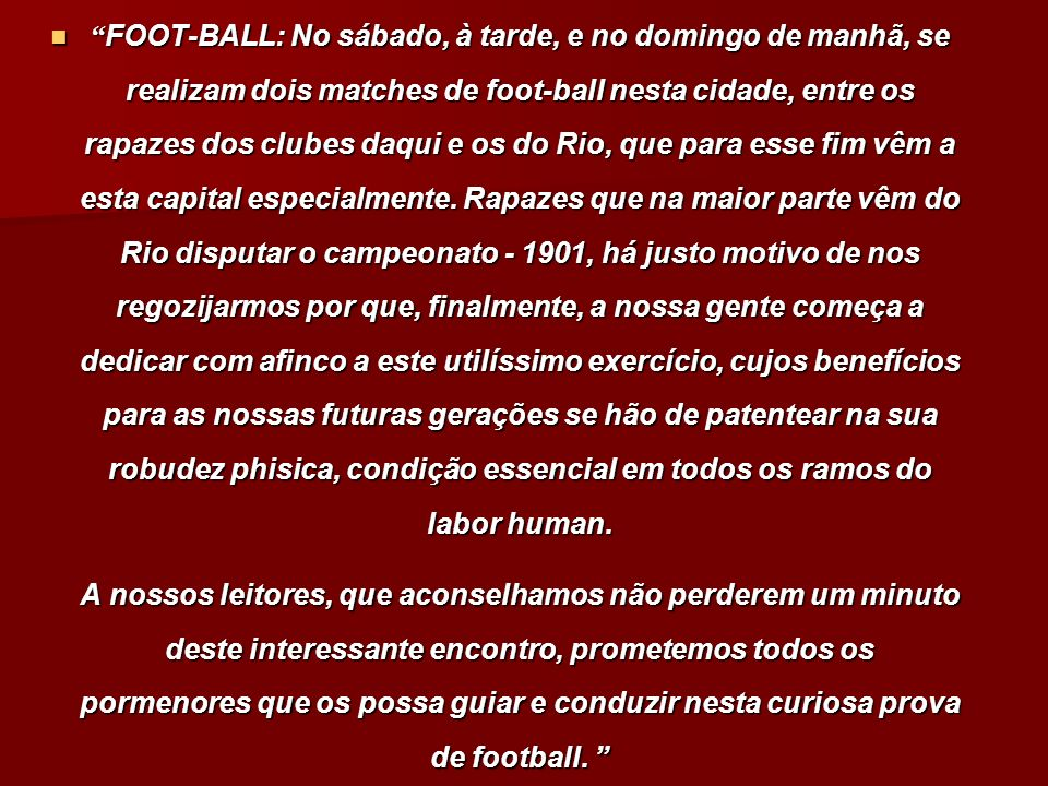 FOOT-BALL: No sábado, à tarde, e no domingo de manhã, se realizam dois matches de foot-ball nesta cidade, entre os rapazes dos clubes daqui e os do Rio, que para esse fim vêm a esta capital especialmente. Rapazes que na maior parte vêm do Rio disputar o campeonato - 1901, há justo motivo de nos regozijarmos por que, finalmente, a nossa gente começa a dedicar com afinco a este utilíssimo exercício, cujos benefícios para as nossas futuras gerações se hão de patentear na sua robudez phisica, condição essencial em todos os ramos do labor human.