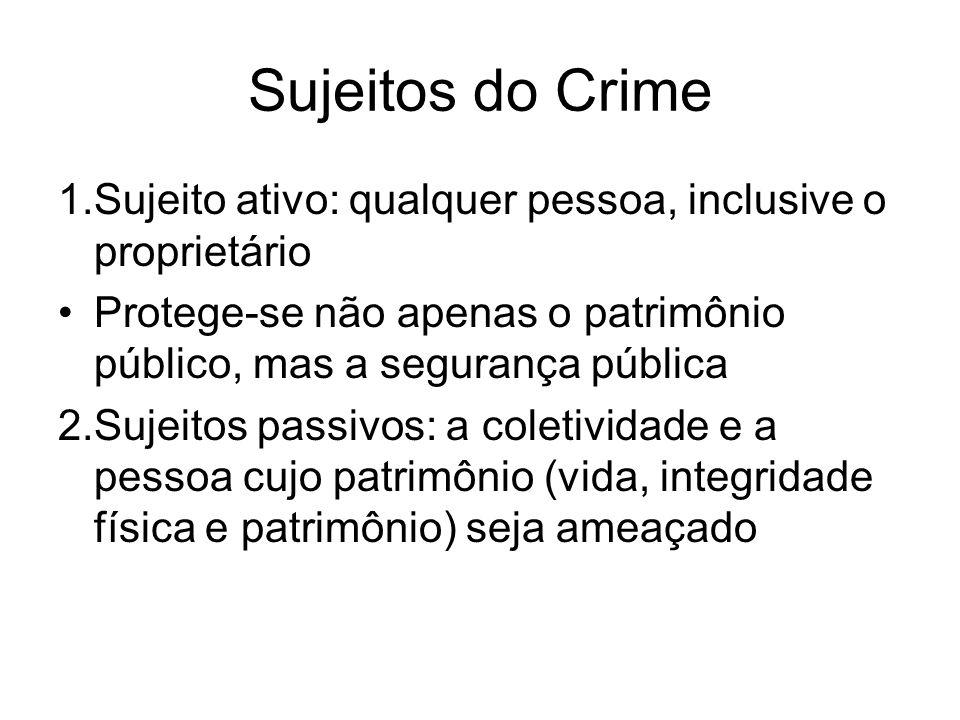 Sujeitos do Crime 1.Sujeito ativo: qualquer pessoa, inclusive o proprietário. Protege-se não apenas o patrimônio público, mas a segurança pública.
