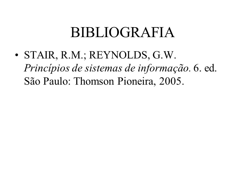 BIBLIOGRAFIA STAIR, R.M.; REYNOLDS, G.W. Princípios de sistemas de informação.