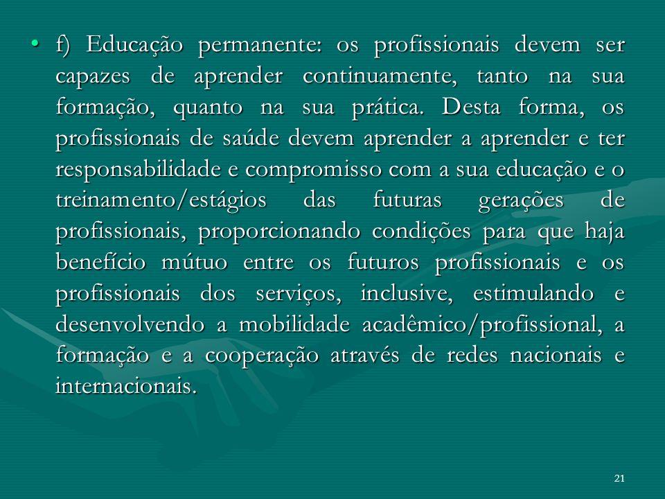 f) Educação permanente: os profissionais devem ser capazes de aprender continuamente, tanto na sua formação, quanto na sua prática.