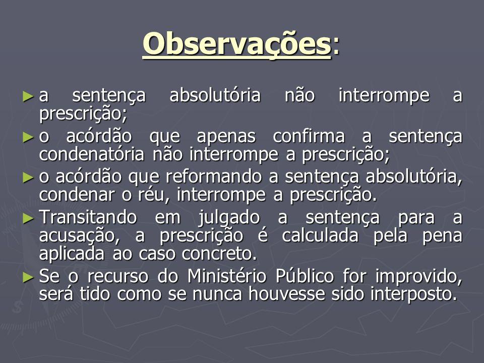Observações: a sentença absolutória não interrompe a prescrição;
