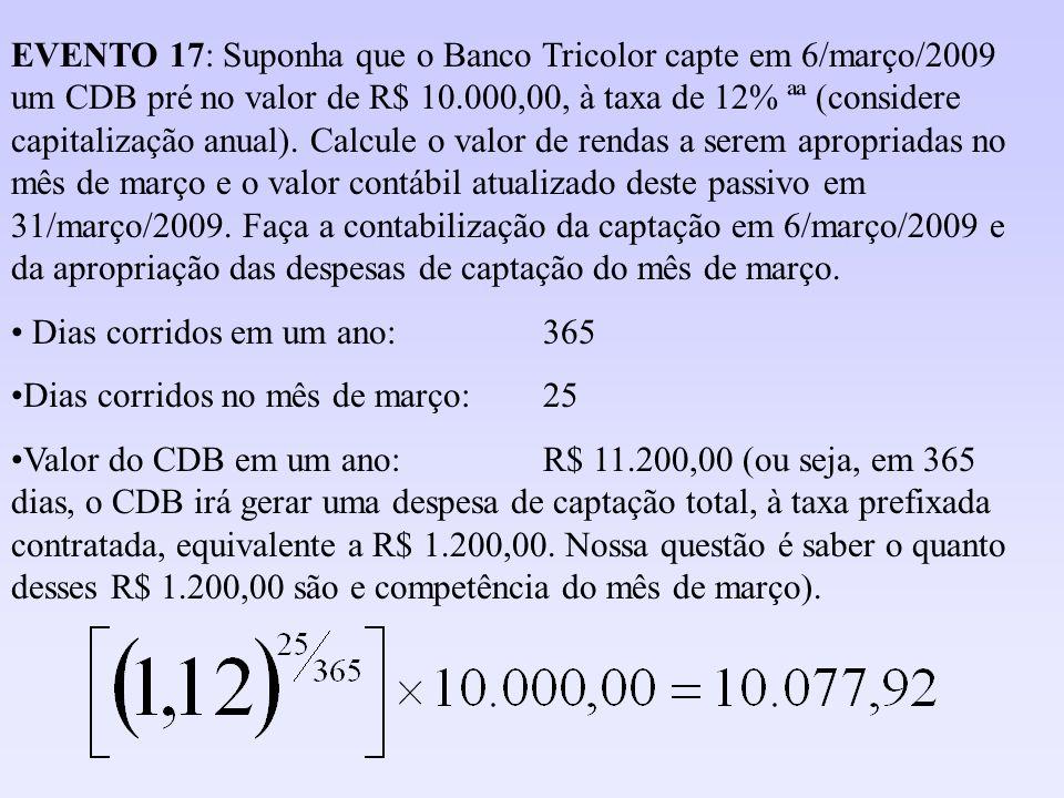 EVENTO 17: Suponha que o Banco Tricolor capte em 6/março/2009 um CDB pré no valor de R$ 10.000,00, à taxa de 12% ªª (considere capitalização anual). Calcule o valor de rendas a serem apropriadas no mês de março e o valor contábil atualizado deste passivo em 31/março/2009. Faça a contabilização da captação em 6/março/2009 e da apropriação das despesas de captação do mês de março.
