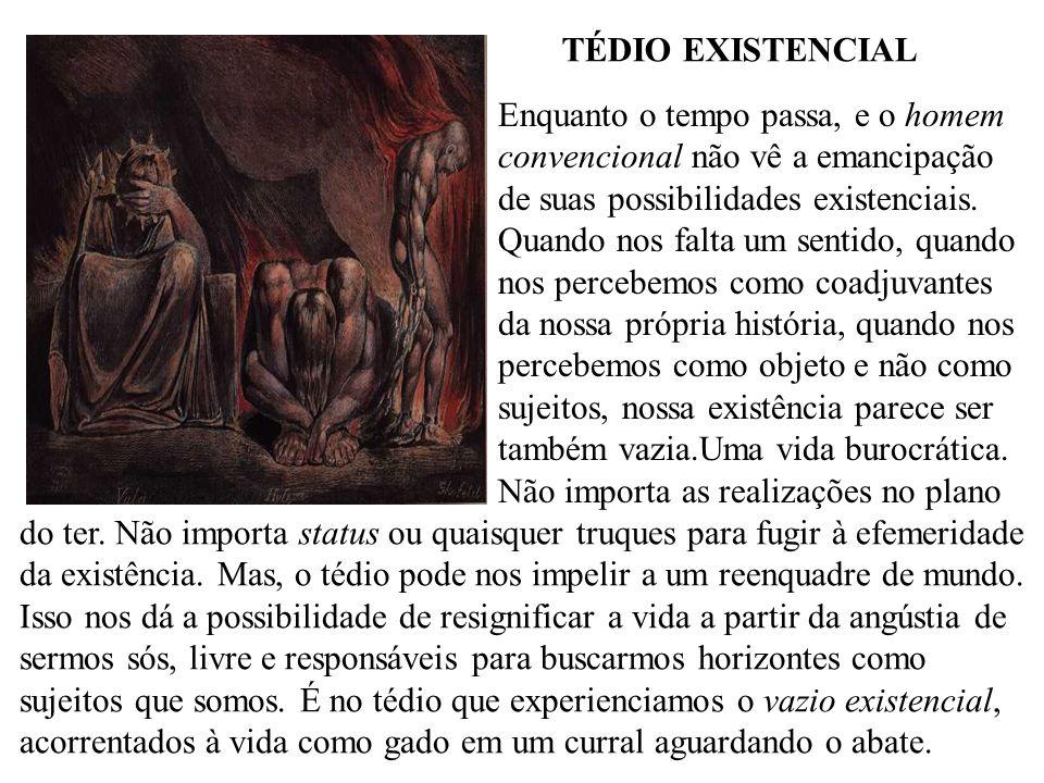 TÉDIO EXISTENCIAL Enquanto o tempo passa, e o homem. convencional não vê a emancipação. de suas possibilidades existenciais.