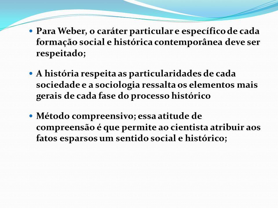 Para Weber, o caráter particular e específico de cada formação social e histórica contemporânea deve ser respeitado;