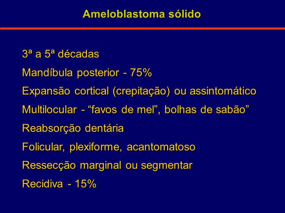 Ameloblastoma sólido 3ª a 5ª décadas. Mandíbula posterior - 75% Expansão cortical (crepitação) ou assintomático.