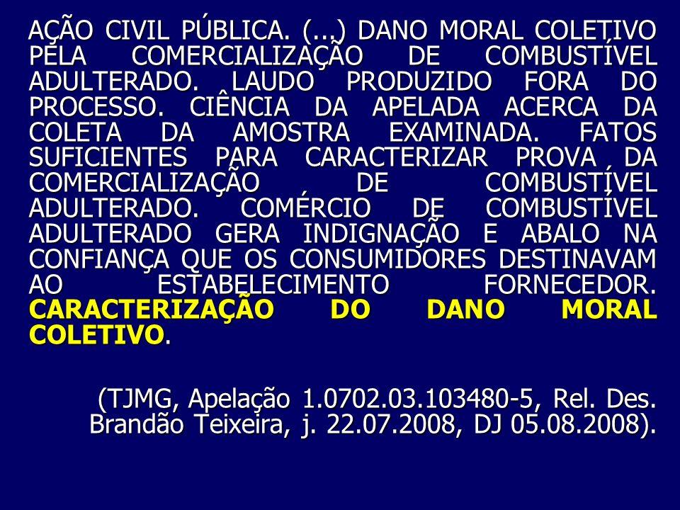 AÇÃO CIVIL PÚBLICA. (...) DANO MORAL COLETIVO PELA COMERCIALIZAÇÃO DE COMBUSTÍVEL ADULTERADO. LAUDO PRODUZIDO FORA DO PROCESSO. CIÊNCIA DA APELADA ACERCA DA COLETA DA AMOSTRA EXAMINADA. FATOS SUFICIENTES PARA CARACTERIZAR PROVA DA COMERCIALIZAÇÃO DE COMBUSTÍVEL ADULTERADO. COMÉRCIO DE COMBUSTÍVEL ADULTERADO GERA INDIGNAÇÃO E ABALO NA CONFIANÇA QUE OS CONSUMIDORES DESTINAVAM AO ESTABELECIMENTO FORNECEDOR. CARACTERIZAÇÃO DO DANO MORAL COLETIVO.
