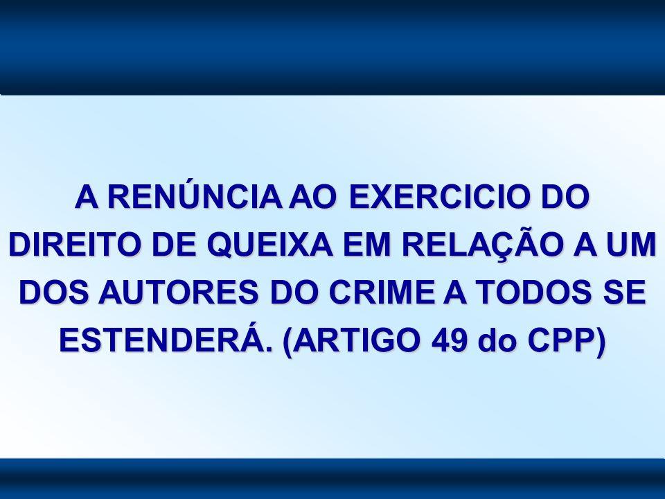 A RENÚNCIA AO EXERCICIO DO DIREITO DE QUEIXA EM RELAÇÃO A UM DOS AUTORES DO CRIME A TODOS SE ESTENDERÁ.