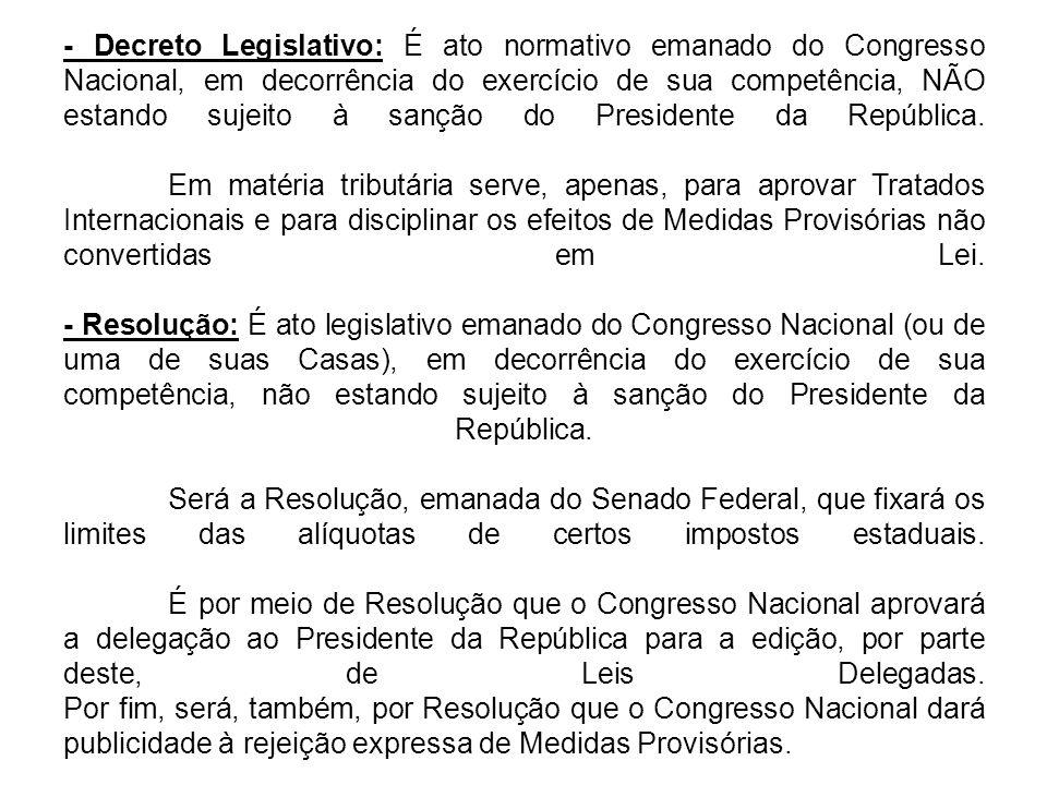 - Decreto Legislativo: É ato normativo emanado do Congresso Nacional, em decorrência do exercício de sua competência, NÃO estando sujeito à sanção do Presidente da República.