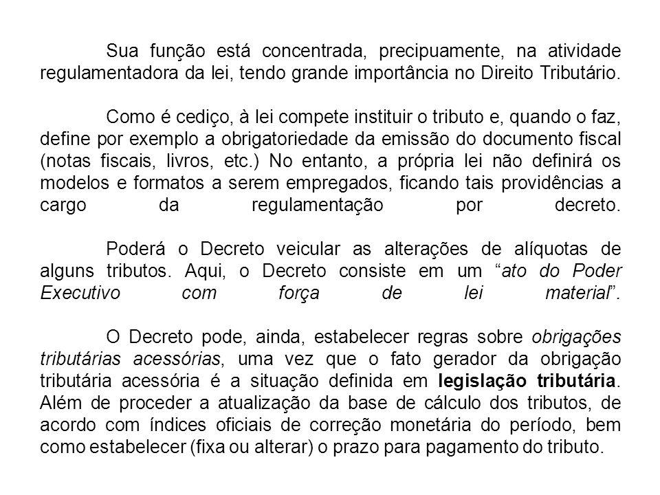 Sua função está concentrada, precipuamente, na atividade regulamentadora da lei, tendo grande importância no Direito Tributário.