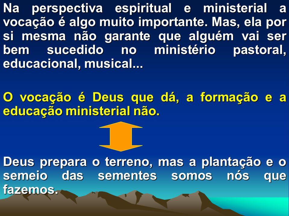 Na perspectiva espiritual e ministerial a vocação é algo muito importante. Mas, ela por si mesma não garante que alguém vai ser bem sucedido no ministério pastoral, educacional, musical...