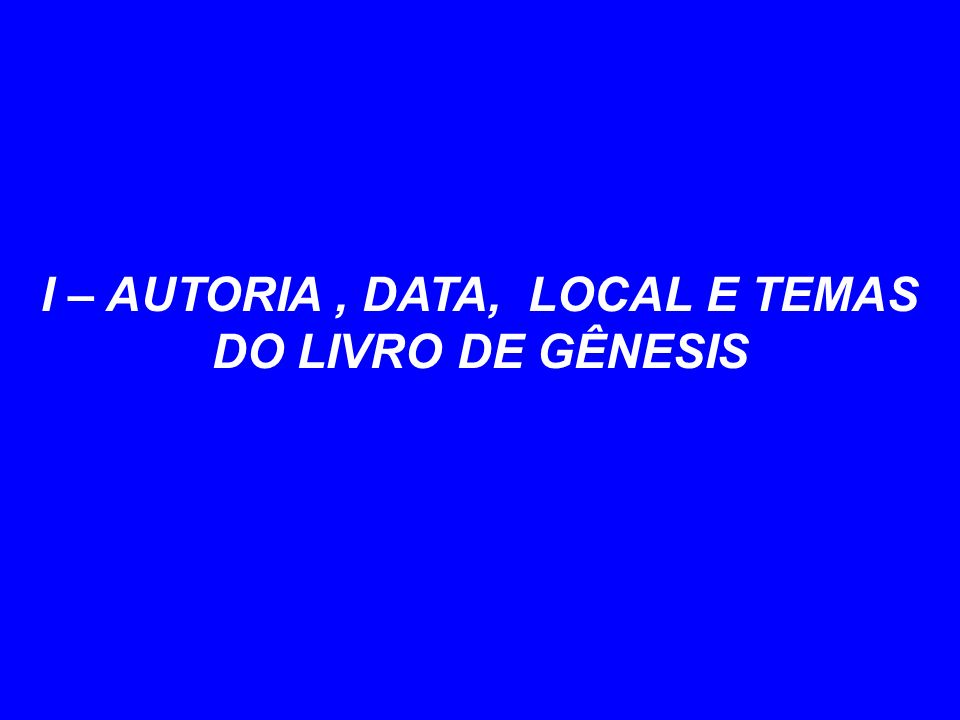 I – AUTORIA , DATA, LOCAL E TEMAS DO LIVRO DE GÊNESIS