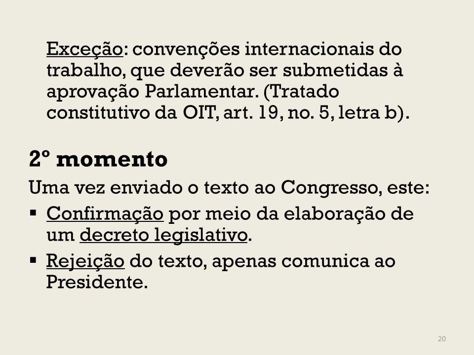 Exceção: convenções internacionais do trabalho, que deverão ser submetidas à aprovação Parlamentar. (Tratado constitutivo da OIT, art. 19, no. 5, letra b).