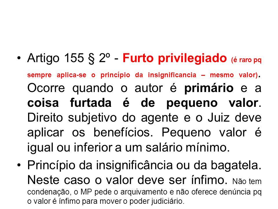 Artigo 155 § 2º - Furto privilegiado (é raro pq sempre aplica-se o princípio da insignificancia – mesmo valor). Ocorre quando o autor é primário e a coisa furtada é de pequeno valor. Direito subjetivo do agente e o Juiz deve aplicar os benefícios. Pequeno valor é igual ou inferior a um salário mínimo.