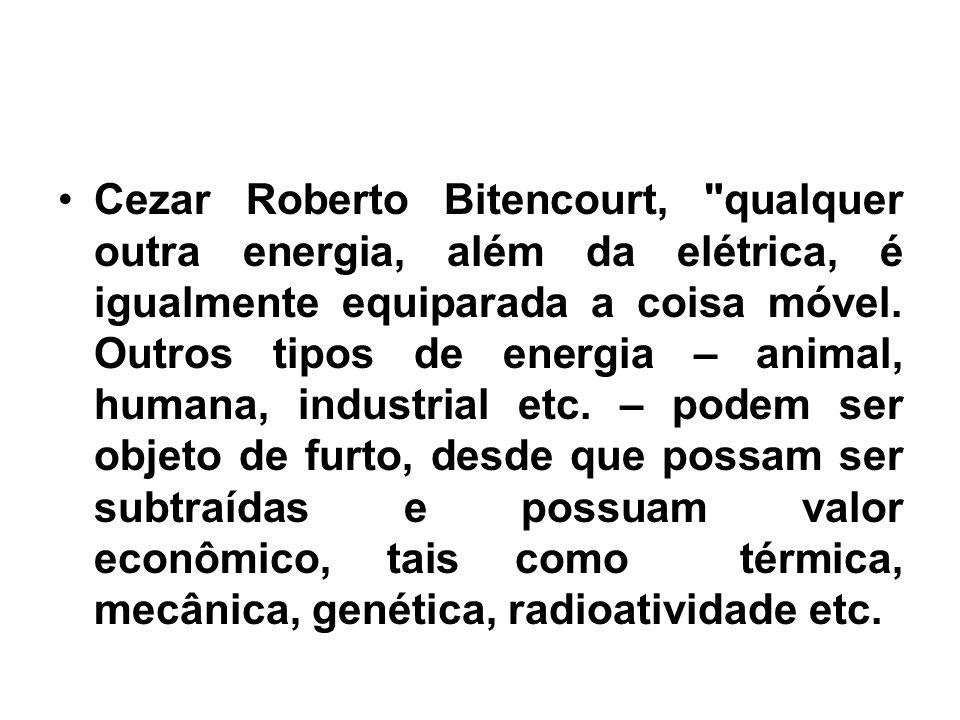 Cezar Roberto Bitencourt, qualquer outra energia, além da elétrica, é igualmente equiparada a coisa móvel.