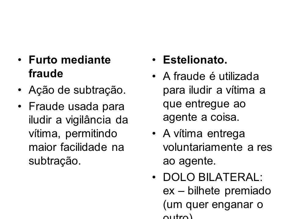 Furto mediante fraude Ação de subtração. Fraude usada para iludir a vigilância da vítima, permitindo maior facilidade na subtração.
