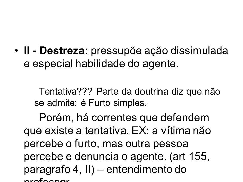II - Destreza: pressupõe ação dissimulada e especial habilidade do agente.