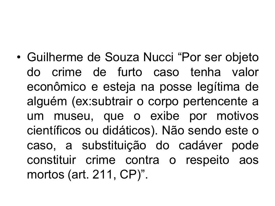 Guilherme de Souza Nucci Por ser objeto do crime de furto caso tenha valor econômico e esteja na posse legítima de alguém (ex:subtrair o corpo pertencente a um museu, que o exibe por motivos científicos ou didáticos).