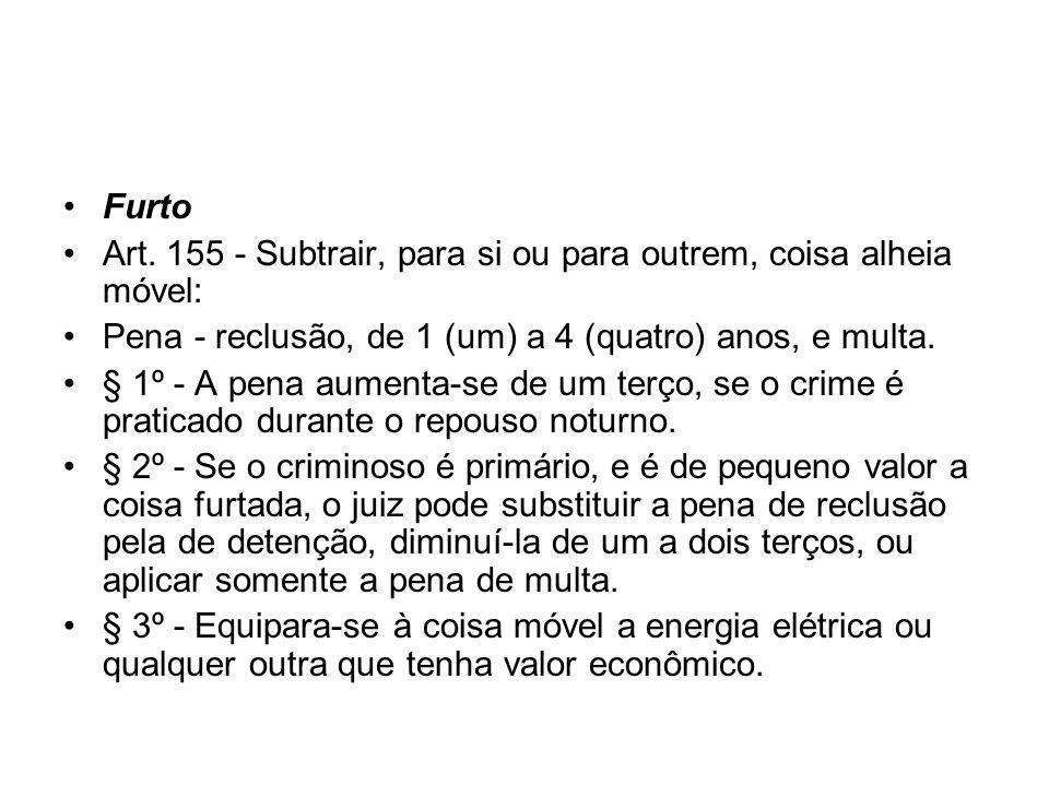 FurtoArt. 155 - Subtrair, para si ou para outrem, coisa alheia móvel: Pena - reclusão, de 1 (um) a 4 (quatro) anos, e multa.