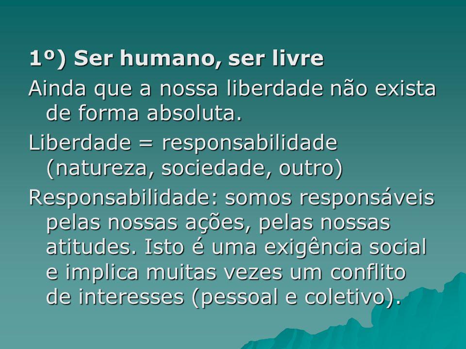 1º) Ser humano, ser livreAinda que a nossa liberdade não exista de forma absoluta. Liberdade = responsabilidade (natureza, sociedade, outro)