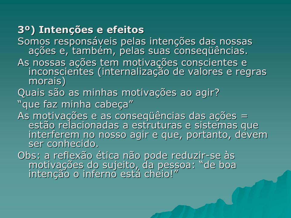 3º) Intenções e efeitos Somos responsáveis pelas intenções das nossas ações e, também, pelas suas conseqüências.