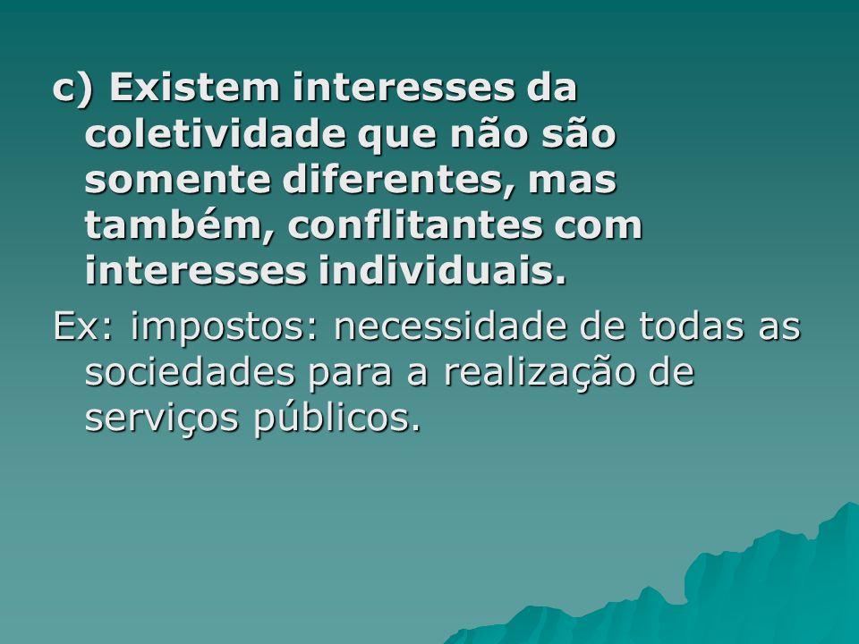 c) Existem interesses da coletividade que não são somente diferentes, mas também, conflitantes com interesses individuais.