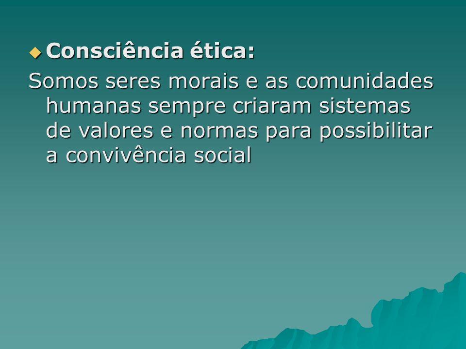 Consciência ética:Somos seres morais e as comunidades humanas sempre criaram sistemas de valores e normas para possibilitar a convivência social.