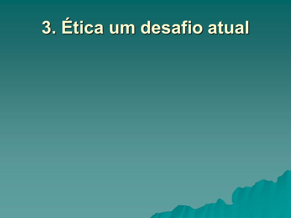 3. Ética um desafio atual