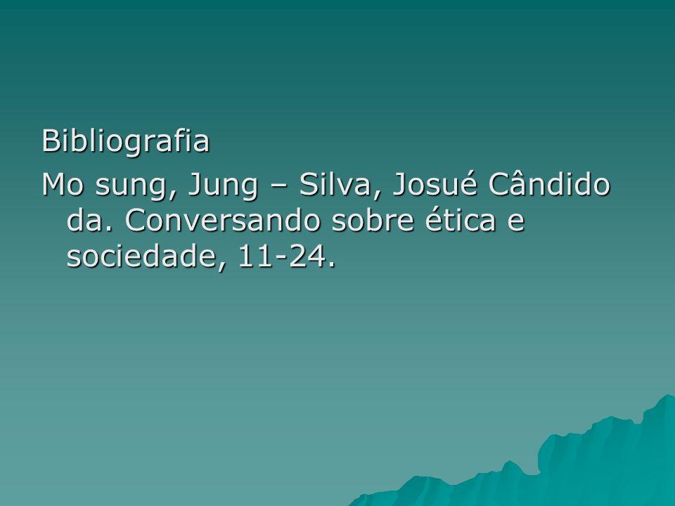 Bibliografia Mo sung, Jung – Silva, Josué Cândido da. Conversando sobre ética e sociedade, 11-24.
