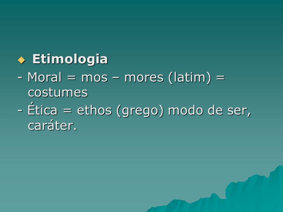 Etimologia - Moral = mos – mores (latim) = costumes - Ética = ethos (grego) modo de ser, caráter.