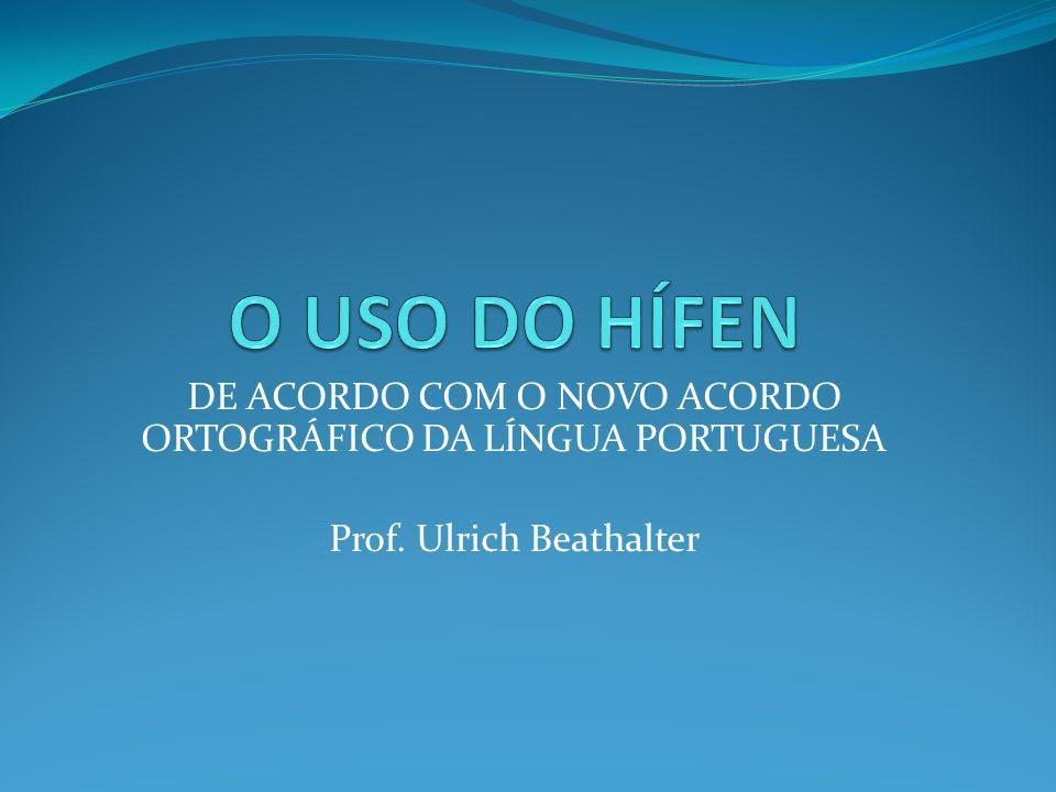 O USO DO HÍFEN DE ACORDO COM O NOVO ACORDO ORTOGRÁFICO DA LÍNGUA PORTUGUESA Prof. Ulrich Beathalter