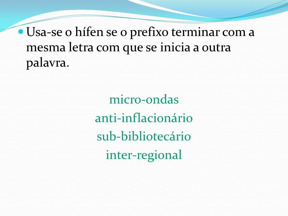 Usa-se o hífen se o prefixo terminar com a mesma letra com que se inicia a outra palavra.