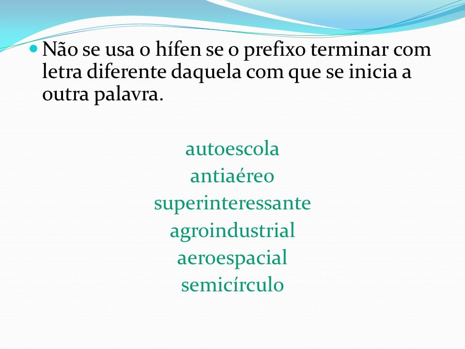 Não se usa o hífen se o prefixo terminar com letra diferente daquela com que se inicia a outra palavra.