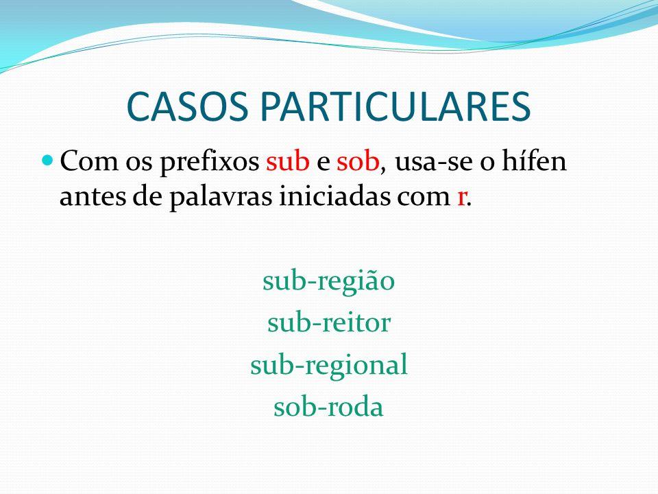 CASOS PARTICULARESCom os prefixos sub e sob, usa-se o hífen antes de palavras iniciadas com r. sub-região.