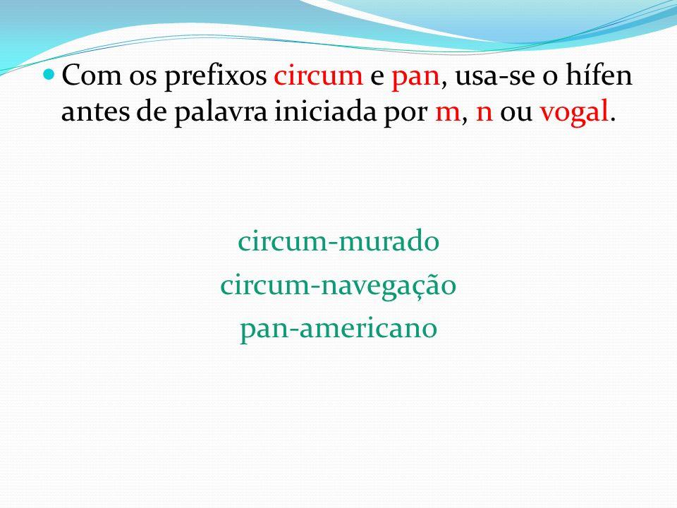 Com os prefixos circum e pan, usa-se o hífen antes de palavra iniciada por m, n ou vogal.
