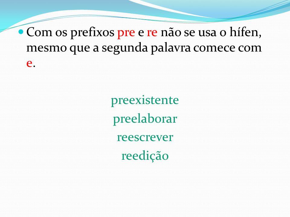 Com os prefixos pre e re não se usa o hífen, mesmo que a segunda palavra comece com e.