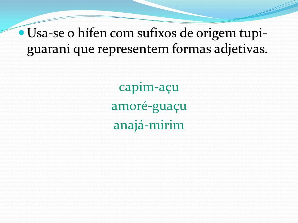 Usa-se o hífen com sufixos de origem tupi-guarani que representem formas adjetivas.