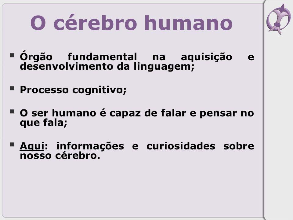 O cérebro humano Órgão fundamental na aquisição e desenvolvimento da linguagem; Processo cognitivo;