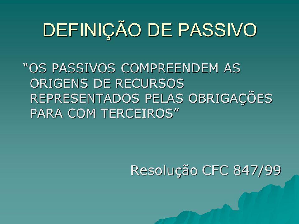 DEFINIÇÃO DE PASSIVO OS PASSIVOS COMPREENDEM AS ORIGENS DE RECURSOS REPRESENTADOS PELAS OBRIGAÇÕES PARA COM TERCEIROS